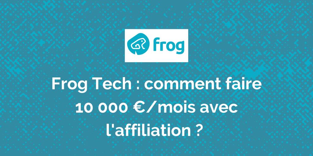 Frog Tech, comment faire 10 000 € par mois avec l'affiliation